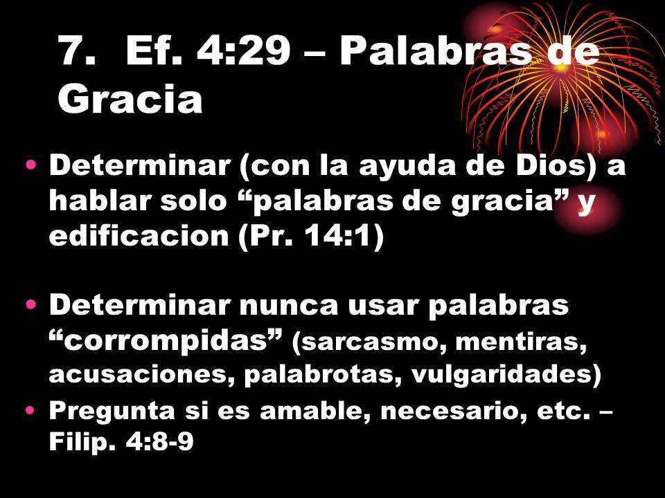 7. Ef. 4:29 – Palabras de Gracia Determinar (con la ayuda de Dios) a hablar solo palabras de gracia y edificacion (Pr. 14:1) Determinar nunca usar pal