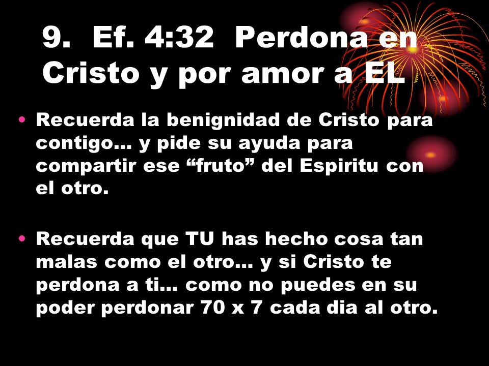 9. Ef. 4:32 Perdona en Cristo y por amor a EL Recuerda la benignidad de Cristo para contigo… y pide su ayuda para compartir ese fruto del Espiritu con