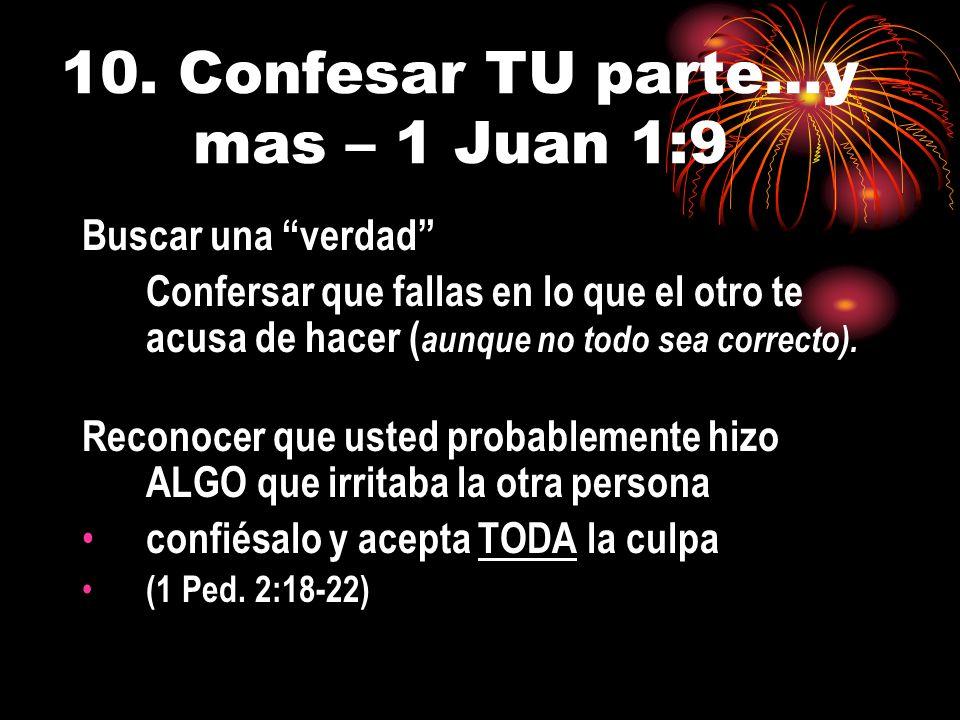 10. Confesar TU parte…y mas – 1 Juan 1:9 Buscar una verdad Confersar que fallas en lo que el otro te acusa de hacer ( aunque no todo sea correcto). Re