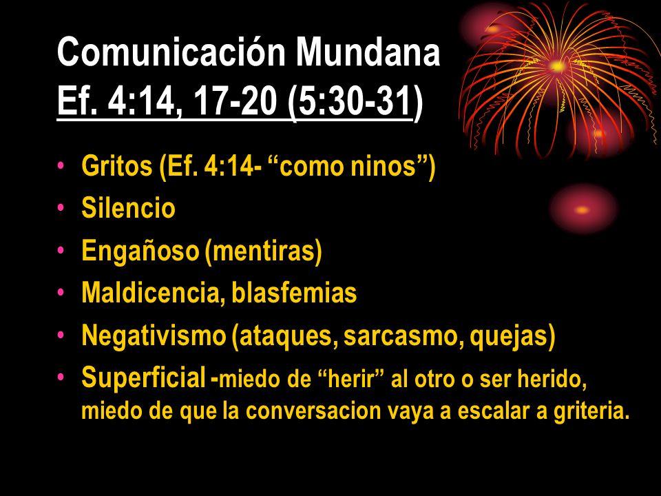 Comunicación Mundana Ef. 4:14, 17-20 (5:30-31) Gritos (Ef. 4:14- como ninos) Silencio Engañoso (mentiras) Maldicencia, blasfemias Negativismo (ataques