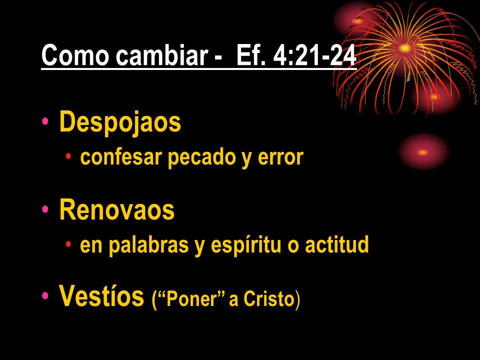 Como cambiar - Ef. 4:21-24 Despojaos confesar pecado y error Renovaos en palabras y espíritu o actitud Vestíos (Poner a Cristo )
