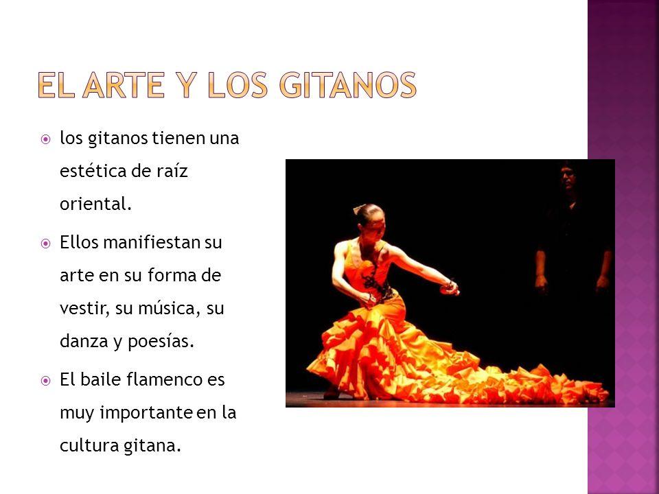 los gitanos tienen una estética de raíz oriental. Ellos manifiestan su arte en su forma de vestir, su música, su danza y poesías. El baile flamenco es