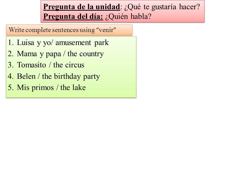 Write complete sentences using venir Pregunta de la unidad: ¿Qué te gustaría hacer.