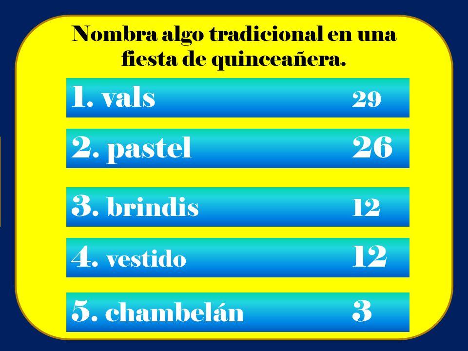 Nombra algo tradicional en una fiesta de quinceañera. 1. vals 29 2. pastel26 3. brindis 12 4. vestido 12 5. chambelán 3