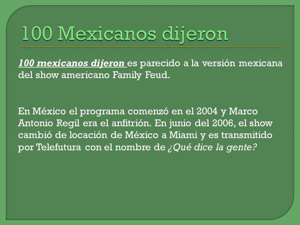 100 mexicanos dijeron es parecido a la versión mexicana del show americano Family Feud. En México el programa comenzó en el 2004 y Marco Antonio Regil
