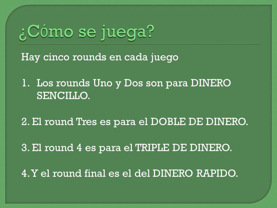 Hay cinco rounds en cada juego 1.Los rounds Uno y Dos son para DINERO SENCILLO. 2. El round Tres es para el DOBLE DE DINERO. 3. El round 4 es para el