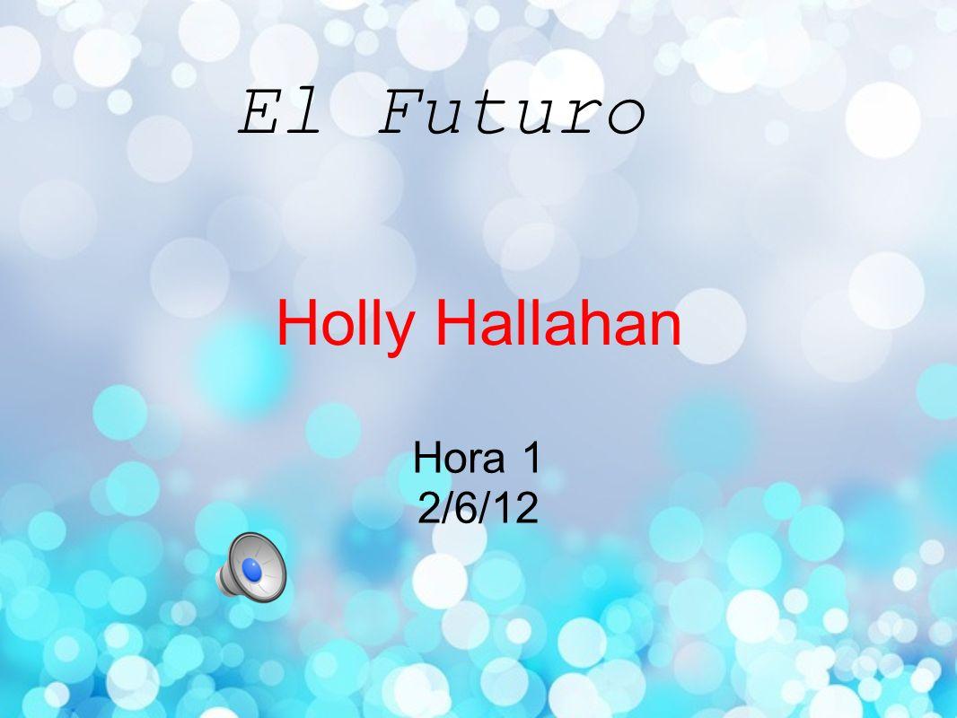 Holly Hallahan Hora 1 2/6/12 El Futuro