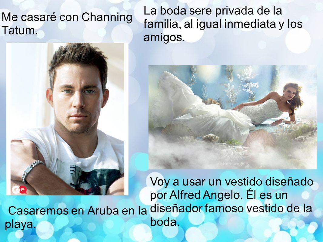 Me casaré con Channing Tatum.Casaremos en Aruba en la playa.