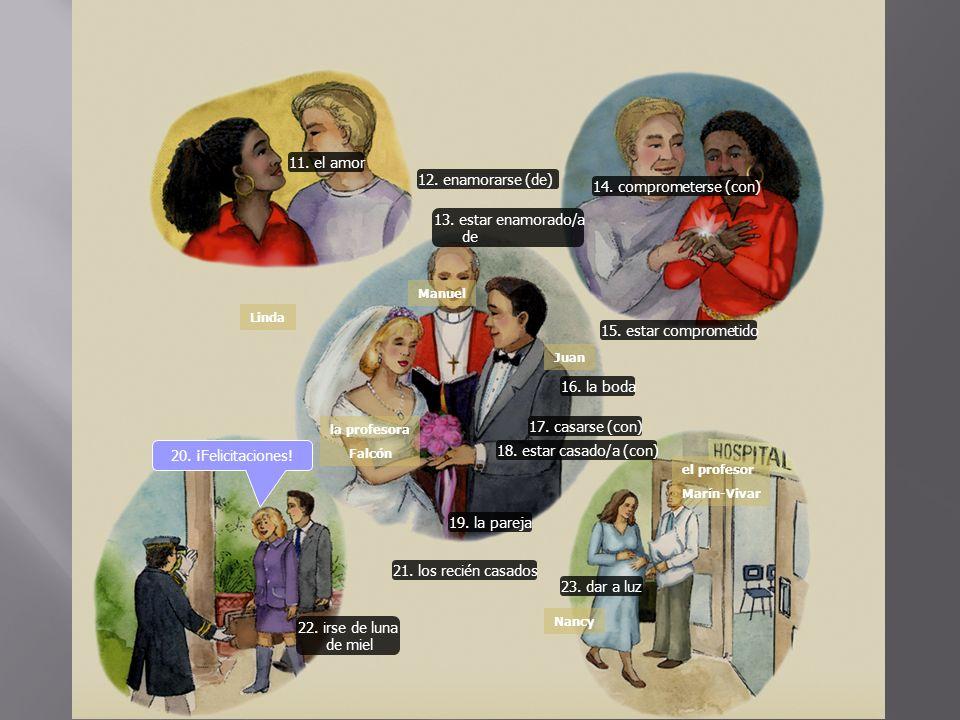 11. el amor 12. enamorarse (de) 13. estar enamorado/a de 14. comprometerse (con) 15. estar comprometido 16. la boda 18. estar casado/a (con) 17. casar