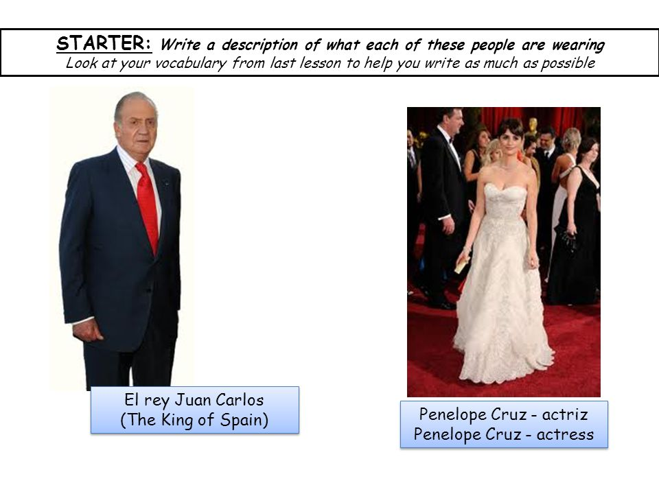 El rey Juan Carlos (The King of Spain) El rey Juan Carlos (The King of Spain) Penelope Cruz - actriz Penelope Cruz - actress Penelope Cruz - actriz Penelope Cruz - actress STARTER: Write a description of what each of these people are wearing Look at your vocabulary from last lesson to help you write as much as possible