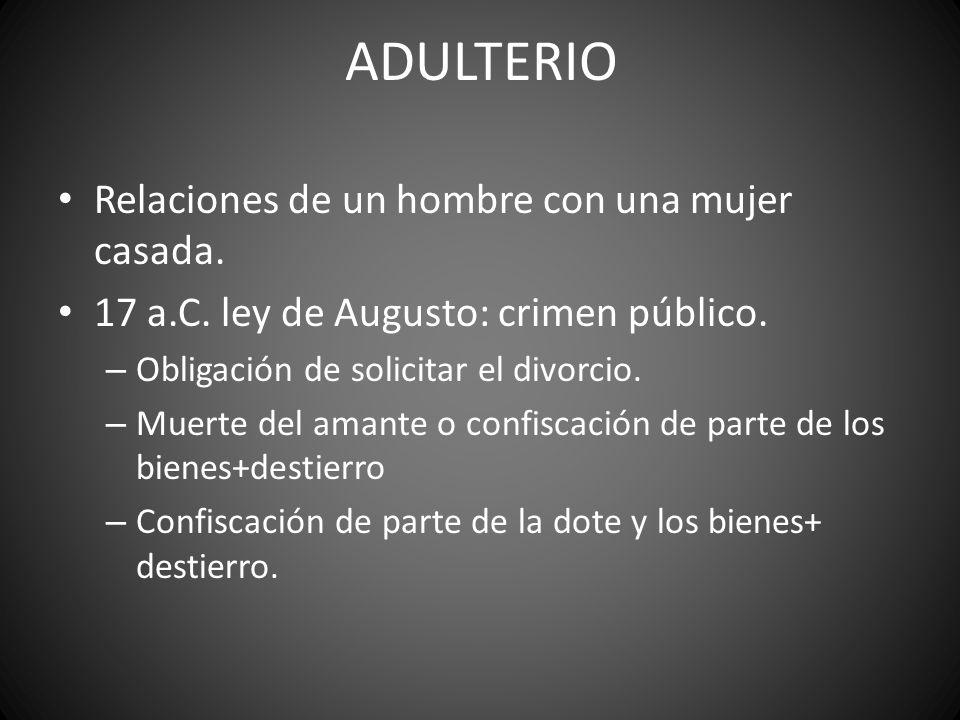 ADULTERIO Relaciones de un hombre con una mujer casada. 17 a.C. ley de Augusto: crimen público. – Obligación de solicitar el divorcio. – Muerte del am