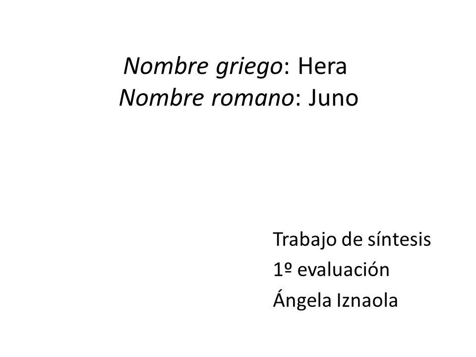 Nombre griego: Hera Nombre romano: Juno Trabajo de síntesis 1º evaluación Ángela Iznaola