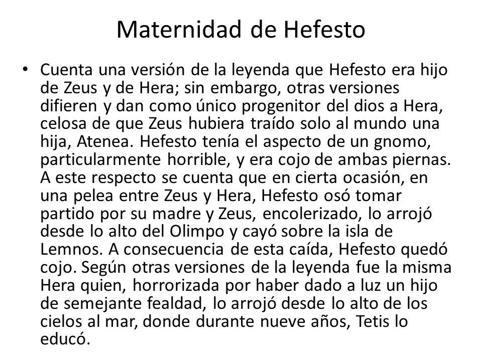 Maternidad de Hefesto Cuenta una versión de la leyenda que Hefesto era hijo de Zeus y de Hera; sin embargo, otras versiones difieren y dan como único