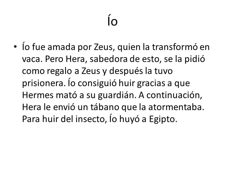 Ío Ío fue amada por Zeus, quien la transformó en vaca. Pero Hera, sabedora de esto, se la pidió como regalo a Zeus y después la tuvo prisionera. Ío co