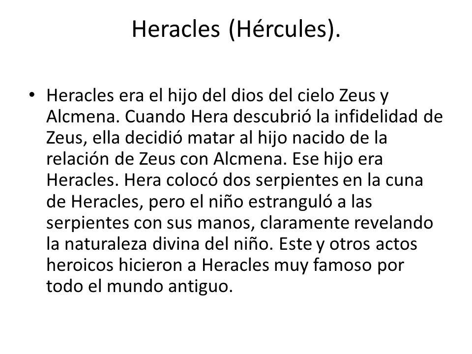 Heracles (Hércules). Heracles era el hijo del dios del cielo Zeus y Alcmena. Cuando Hera descubrió la infidelidad de Zeus, ella decidió matar al hijo