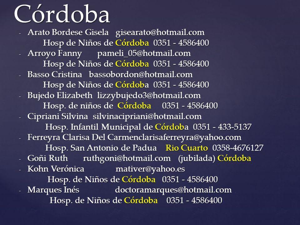 - Arato Bordese Gisela gisearato@hotmail.com Hosp de Niños de Córdoba 0351 - 4586400 Hosp de Niños de Córdoba 0351 - 4586400 - Arroyo Fanny pameli_05@hotmail.com Hosp de Niños de Córdoba 0351 - 4586400 Hosp de Niños de Córdoba 0351 - 4586400 - Basso Cristina bassobordon@hotmail.com Hosp de Niños de Córdoba 0351 - 4586400 Hosp de Niños de Córdoba 0351 - 4586400 - Bujedo Elizabeth lizzybujedo3@hotmail.com Hosp.