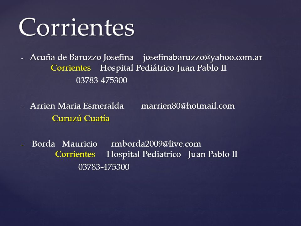 - Acuña de Baruzzo Josefina josefinabaruzzo@yahoo.com.ar Corrientes Hospital Pediátrico Juan Pablo II 03783-475300 - Arrien Maria Esmeralda marrien80@hotmail.com Curuzú Cuatía Curuzú Cuatía - Borda Mauriciormborda2009@live.com Corrientes Hospital Pediatrico Juan Pablo II 03783-475300 03783-475300 Corrientes