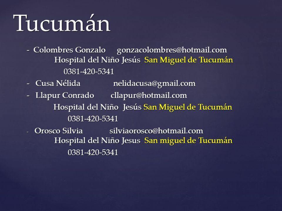 - Colombres Gonzalo gonzacolombres@hotmail.com Hospital del Niño Jesús San Miguel de Tucumán 0381-420-5341 0381-420-5341 - Cusa Nélida nelidacusa@gmail.com - Llapur Conradocllapur@hotmail.com Hospital del Niño Jesús San Miguel de Tucumán Hospital del Niño Jesús San Miguel de Tucumán 0381-420-5341 0381-420-5341 - Orosco Silvia silviaorosco@hotmail.com Hospital del Niño Jesus San miguel de Tucumán 0381-420-5341 0381-420-5341 Tucumán
