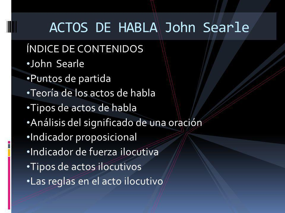 ÍNDICE DE CONTENIDOS John Searle Puntos de partida Teoría de los actos de habla Tipos de actos de habla Análisis del significado de una oración Indicador proposicional Indicador de fuerza ilocutiva Tipos de actos ilocutivos Las reglas en el acto ilocutivo ACTOS DE HABLA John Searle