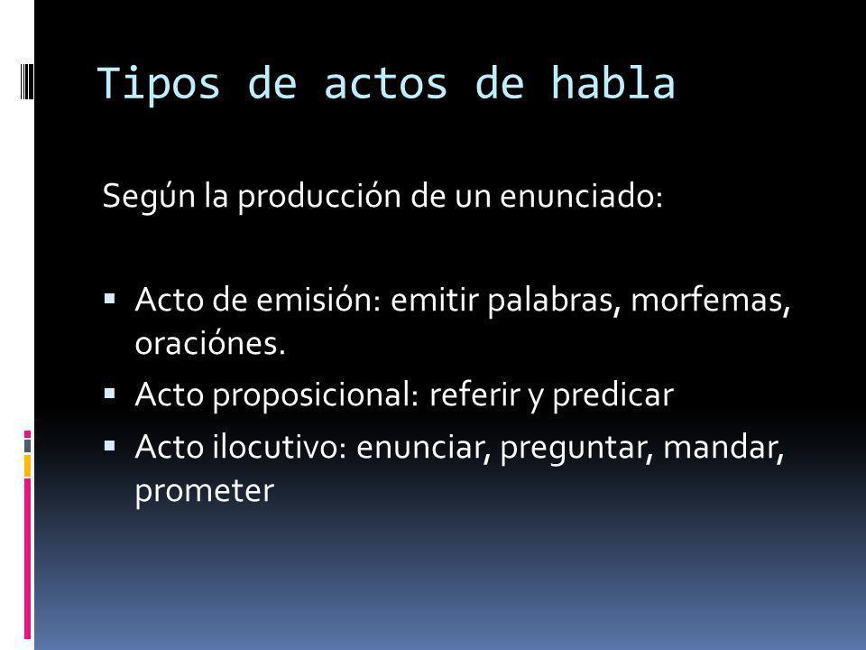 Tipos de actos de habla Según la producción de un enunciado: Acto de emisión: emitir palabras, morfemas, oraciónes. Acto proposicional: referir y pred