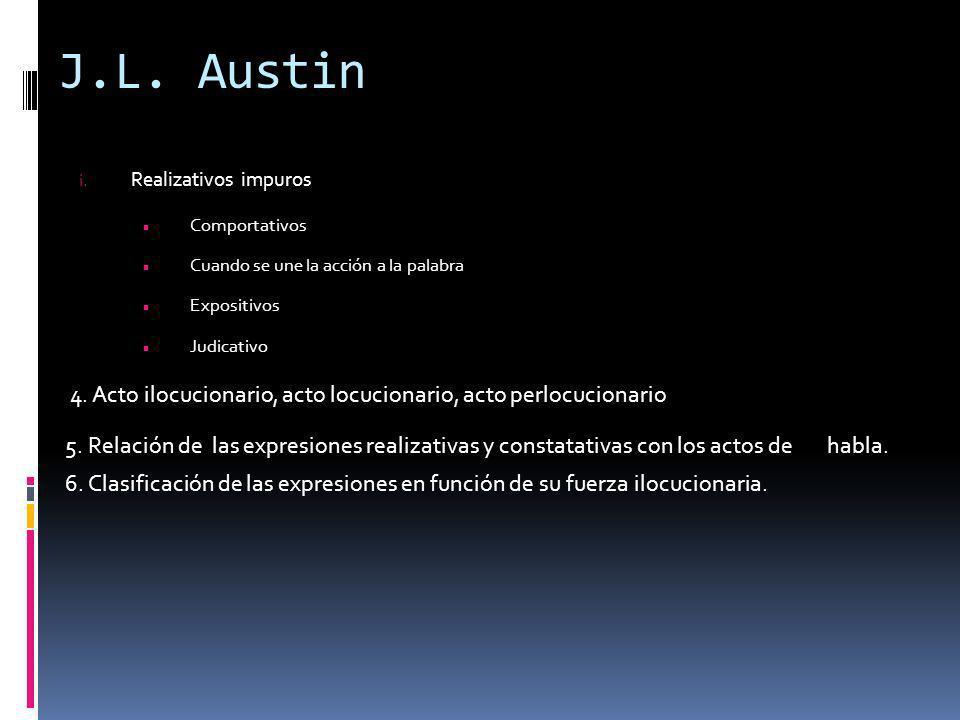 J.L. Austin i. Realizativos impuros Comportativos Cuando se une la acción a la palabra Expositivos Judicativo 4. Acto ilocucionario, acto locucionario