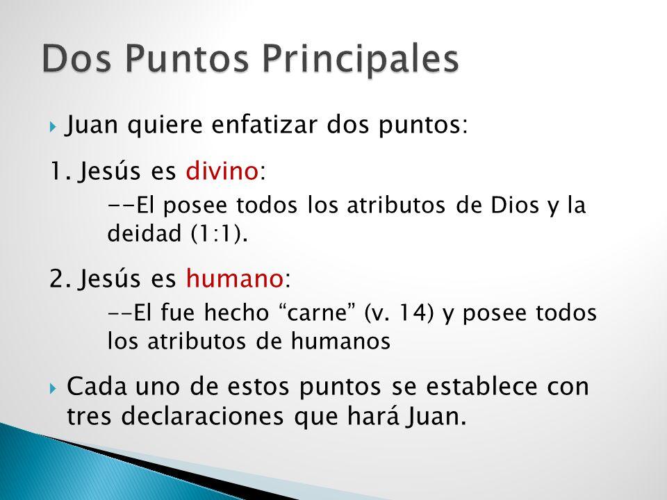 Juan quiere enfatizar dos puntos: 1. Jesús es divino: -- El posee todos los atributos de Dios y la deidad (1:1). 2. Jesús es humano: --El fue hecho ca