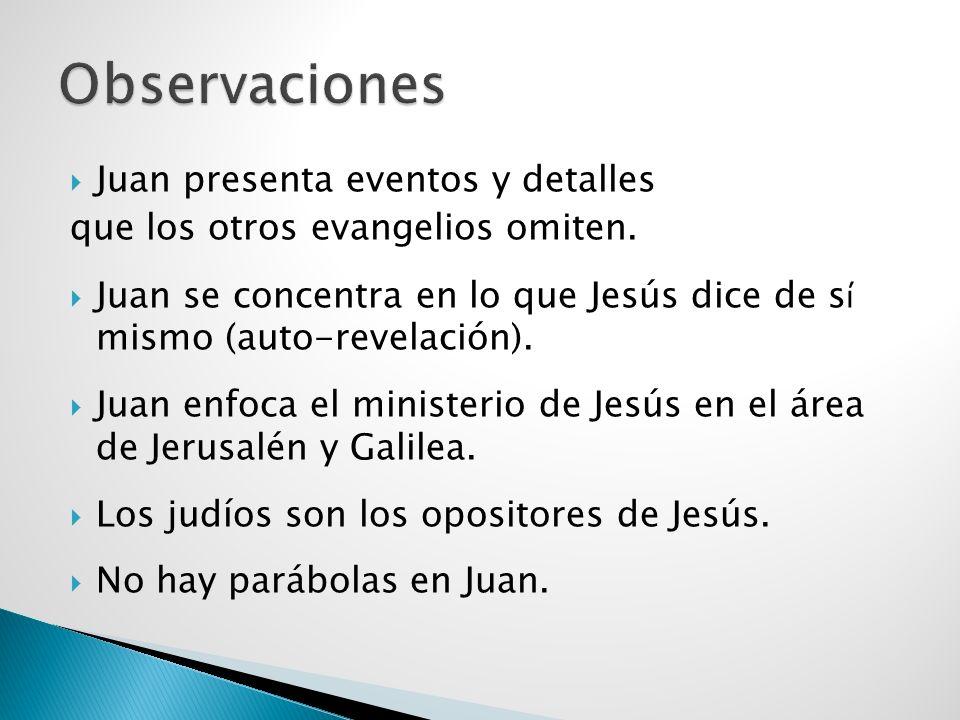 Juan presenta eventos y detalles que los otros evangelios omiten. Juan se concentra en lo que Jesús dice de s í mismo (auto-revelación). Juan enfoca e