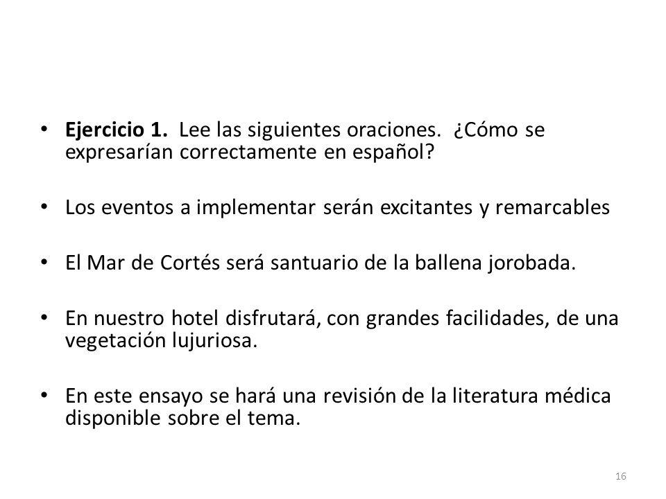 Ejercicio 1. Lee las siguientes oraciones. ¿Cómo se expresarían correctamente en español? Los eventos a implementar serán excitantes y remarcables El