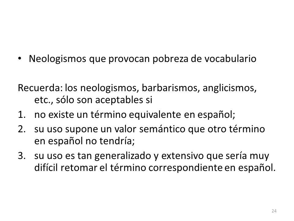 Neologismos que provocan pobreza de vocabulario Recuerda: los neologismos, barbarismos, anglicismos, etc., sólo son aceptables si 1.no existe un térmi