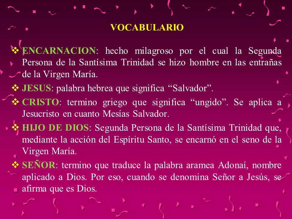 VOCABULARIO ENCARNACION: hecho milagroso por el cual la Segunda Persona de la Santísima Trinidad se hizo hombre en las entrañas de la Virgen María. JE