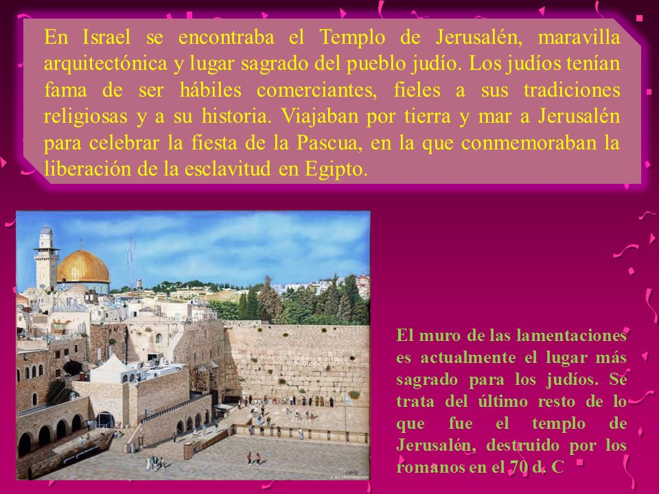 En Israel se encontraba el Templo de Jerusalén, maravilla arquitectónica y lugar sagrado del pueblo judío. Los judíos tenían fama de ser hábiles comer