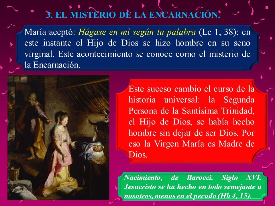 3. EL MISTERIO DE LA ENCARNACIÓN. María aceptó: Hágase en mí según tu palabra (Lc 1, 38); en este instante el Hijo de Dios se hizo hombre en su seno v