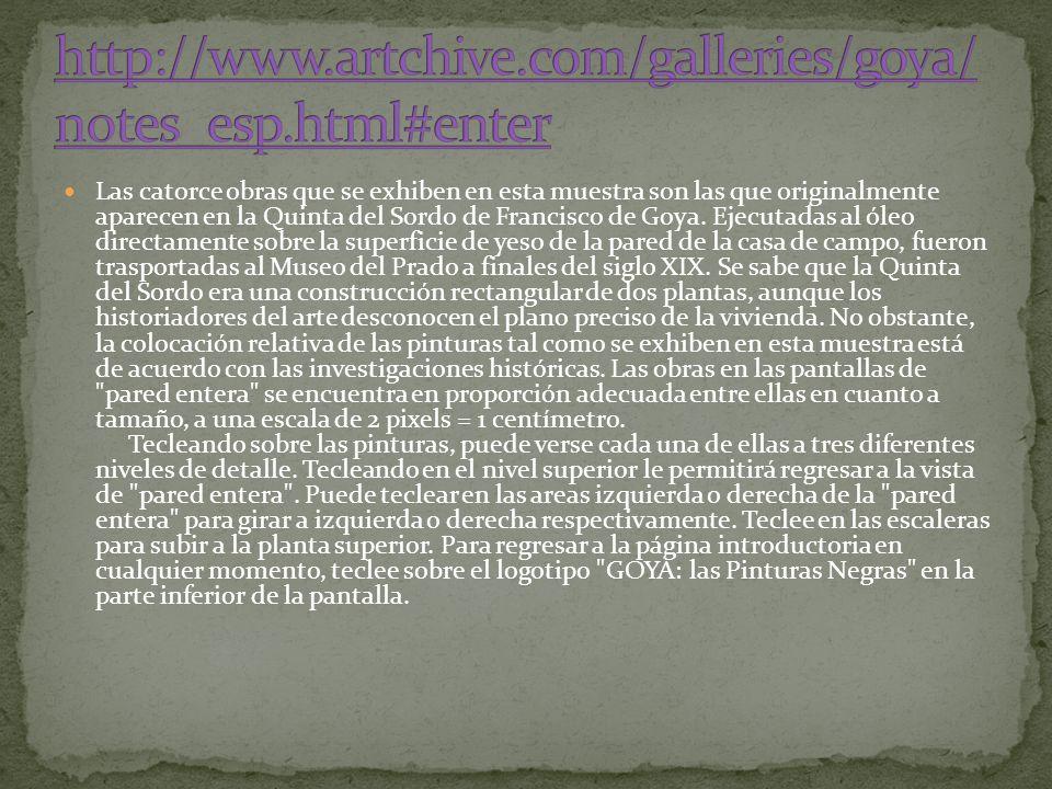Las catorce obras que se exhiben en esta muestra son las que originalmente aparecen en la Quinta del Sordo de Francisco de Goya. Ejecutadas al óleo di