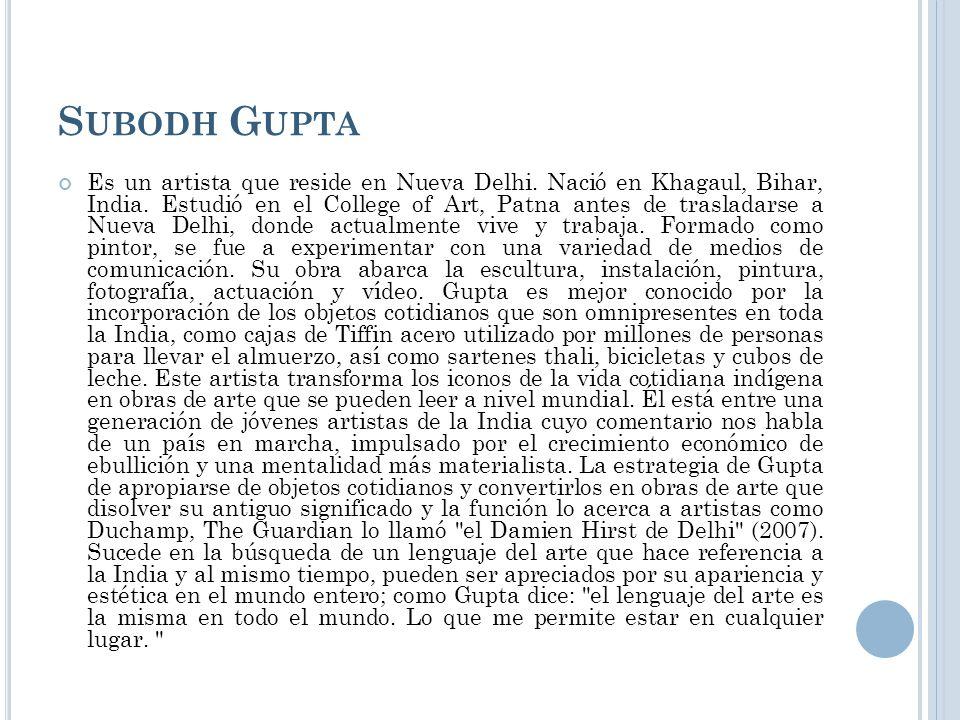 S UBODH G UPTA Es un artista que reside en Nueva Delhi. Nació en Khagaul, Bihar, India. Estudió en el College of Art, Patna antes de trasladarse a Nue