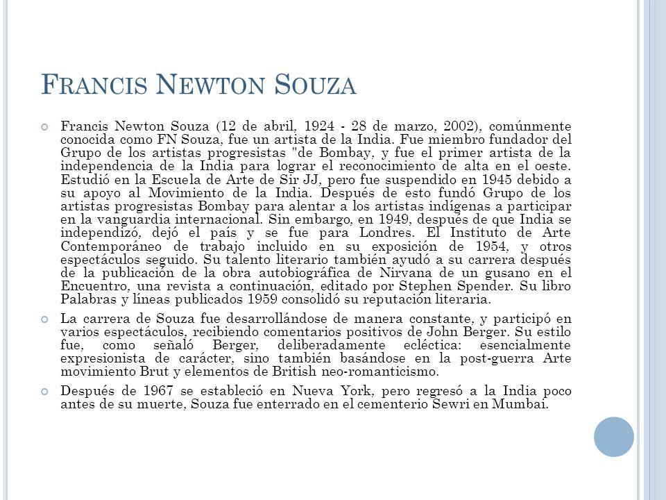 F RANCIS N EWTON S OUZA Francis Newton Souza (12 de abril, 1924 - 28 de marzo, 2002), comúnmente conocida como FN Souza, fue un artista de la India. F