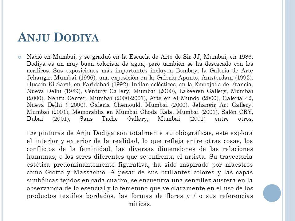 A NJU D ODIYA Nació en Mumbai, y se graduó en la Escuela de Arte de Sir JJ, Mumbai, en 1986. Dodiya es un muy buen colorista de agua, pero también se