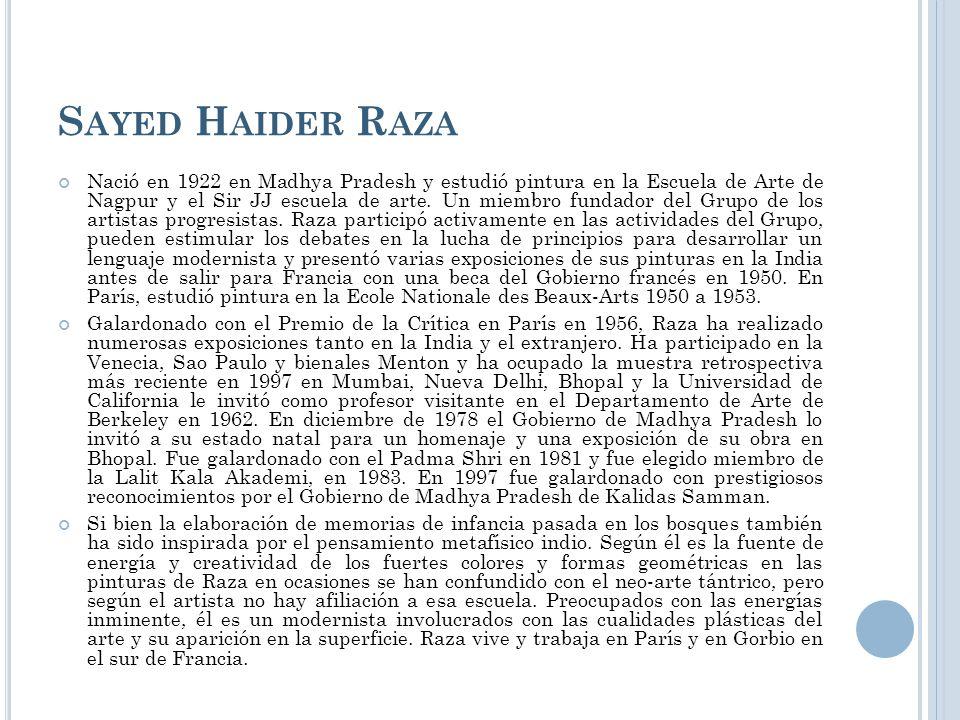 S AYED H AIDER R AZA Nació en 1922 en Madhya Pradesh y estudió pintura en la Escuela de Arte de Nagpur y el Sir JJ escuela de arte. Un miembro fundado