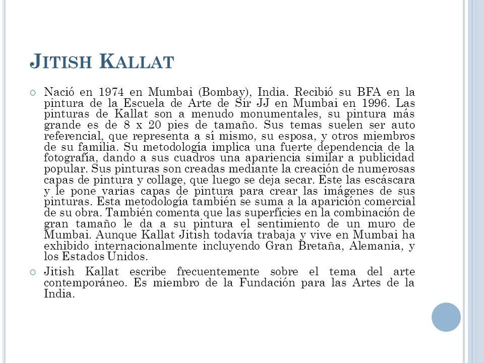 J ITISH K ALLAT Nació en 1974 en Mumbai (Bombay), India. Recibió su BFA en la pintura de la Escuela de Arte de Sir JJ en Mumbai en 1996. Las pinturas