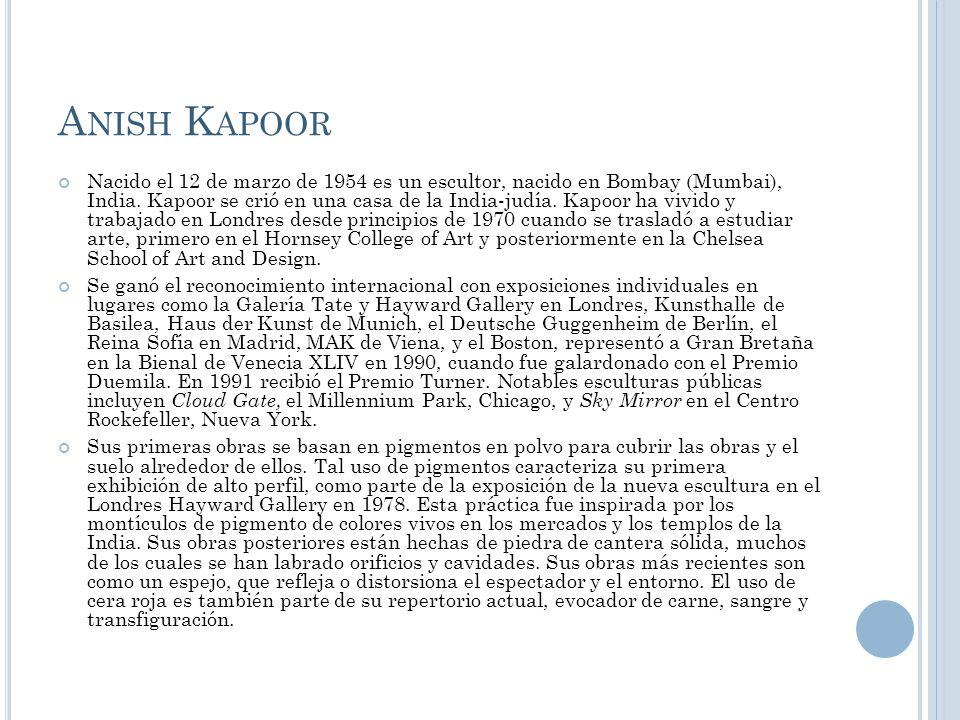 A NISH K APOOR Nacido el 12 de marzo de 1954 es un escultor, nacido en Bombay (Mumbai), India. Kapoor se crió en una casa de la India-judía. Kapoor ha