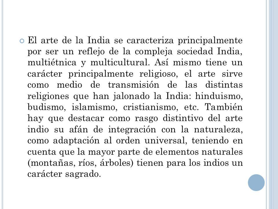 El arte de la India se caracteriza principalmente por ser un reflejo de la compleja sociedad India, multiétnica y multicultural. Así mismo tiene un ca
