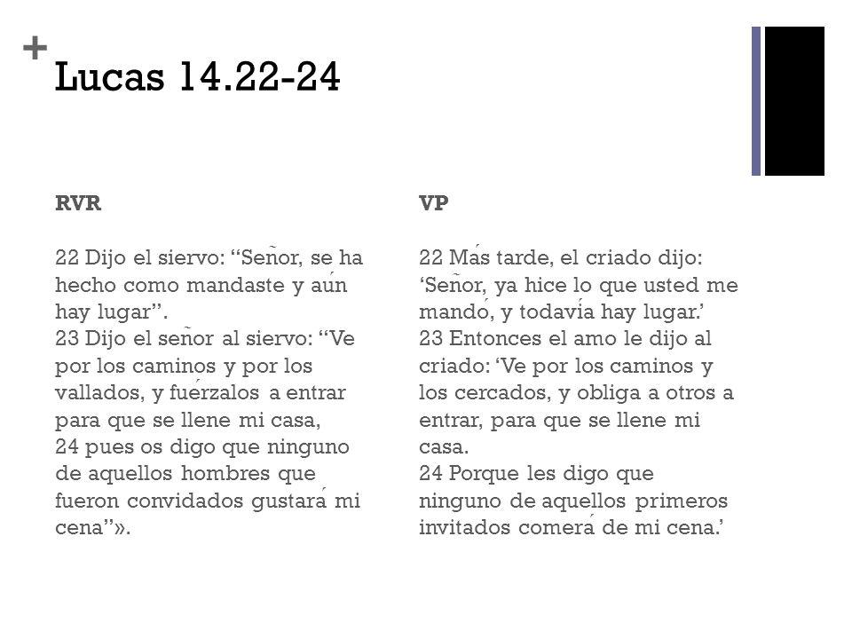 + Lucas 14.22-24 RVR 22 Dijo el siervo: Sen ̃ or, se ha hecho como mandaste y aun hay lugar. 23 Dijo el sen ̃ or al siervo: Ve por los caminos y por l
