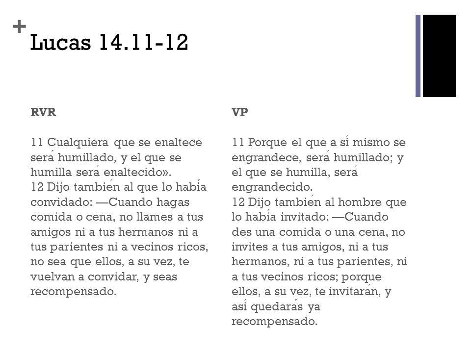 + Lucas 14.11-12 RVR 11 Cualquiera que se enaltece sera humillado, y el que se humilla sera enaltecido». 12 Dijo tambien al que lo habia convidado: Cu
