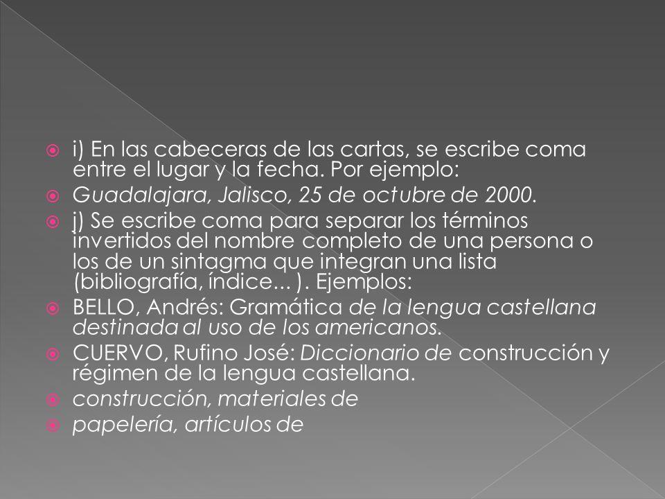 i) En las cabeceras de las cartas, se escribe coma entre el lugar y la fecha. Por ejemplo: Guadalajara, Jalisco, 25 de octubre de 2000. j) Se escribe