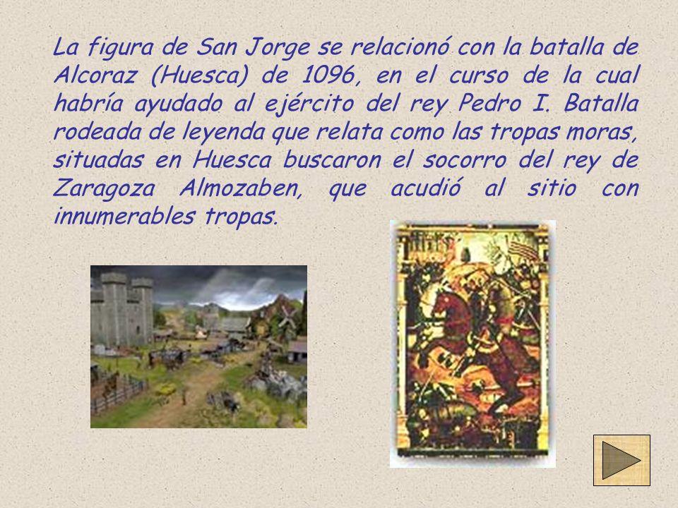 La figura de San Jorge se relacionó con la batalla de Alcoraz (Huesca) de 1096, en el curso de la cual habría ayudado al ejército del rey Pedro I. Bat