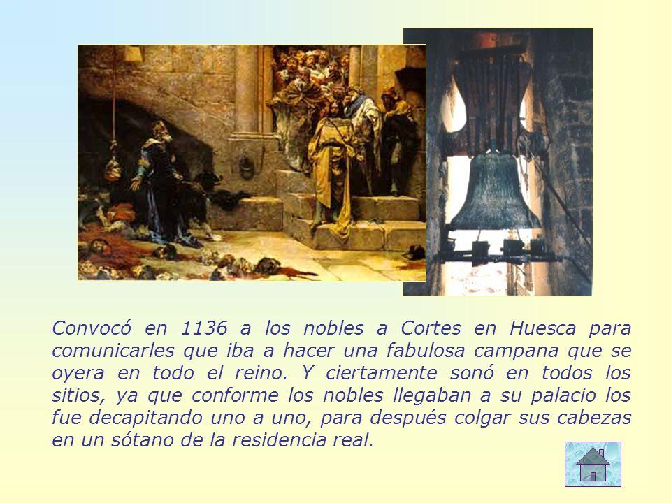 Convocó en 1136 a los nobles a Cortes en Huesca para comunicarles que iba a hacer una fabulosa campana que se oyera en todo el reino. Y ciertamente so
