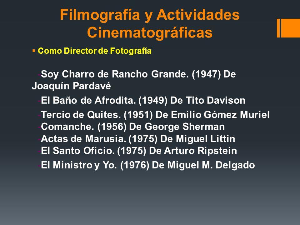 Filmografía y Actividades Cinematográficas Como Director de Fotografía -Soy Charro de Rancho Grande. (1947) De Joaquín Pardavé -El Baño de Afrodita. (