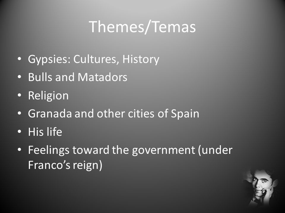 Themes/Temas Gypsies: Cultures, History Bulls and Matadors Religion Granada and other cities of Spain His life Feelings toward the government (under F