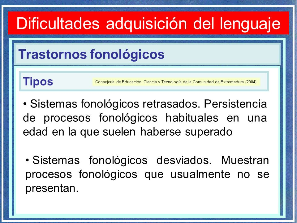 Trastornos fonológicos Dificultades adquisición del lenguaje Sistemas fonológicos retrasados. Persistencia de procesos fonológicos habituales en una e