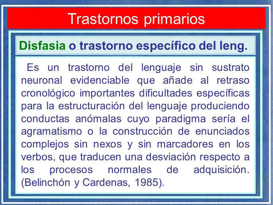Disfasia o trastorno específico del leng. Trastornos primarios Es un trastorno del lenguaje sin sustrato neuronal evidenciable que añade al retraso cr