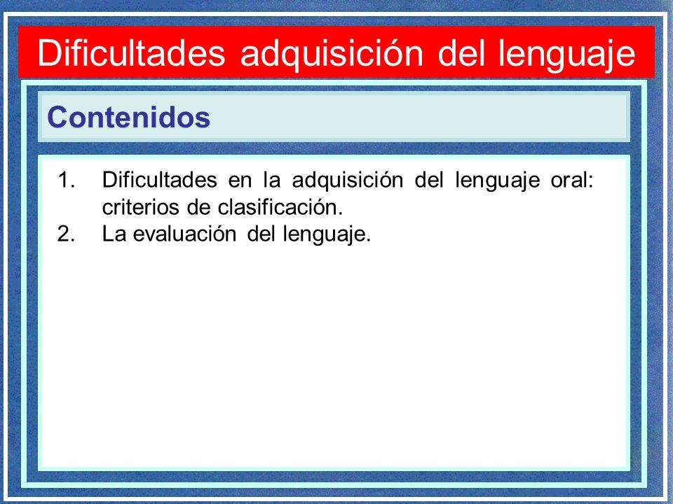 Contenidos Dificultades adquisición del lenguaje 1.Dificultades en la adquisición del lenguaje oral: criterios de clasificación. 2.La evaluación del l